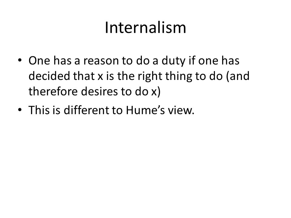 Internalism One has a reason to do a duty if one has decided that x is the right thing to do (and therefore desires to do x) This is different to Hume's view.