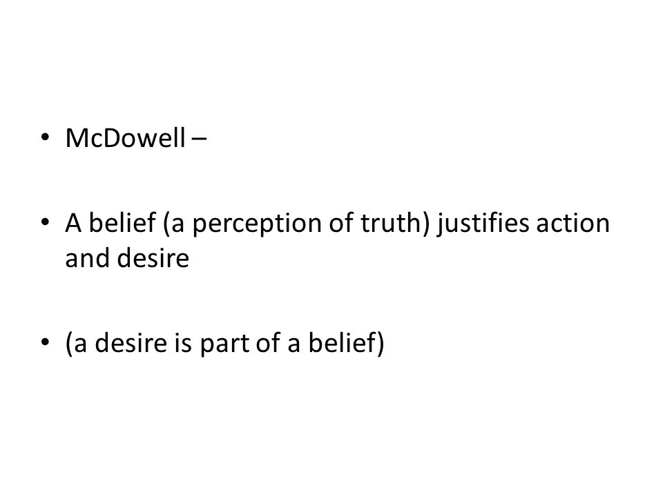 McDowell – A belief (a perception of truth) justifies action and desire (a desire is part of a belief)