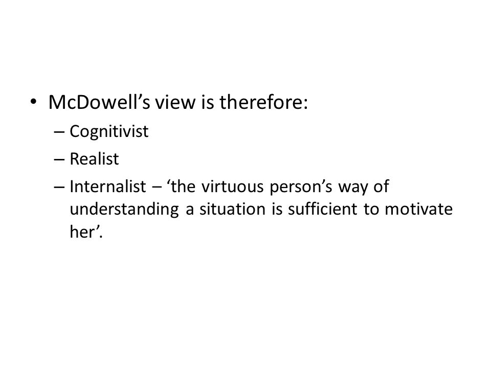 McDowell's view is therefore: – Cognitivist – Realist – Internalist – 'the virtuous person's way of understanding a situation is sufficient to motivate her'.