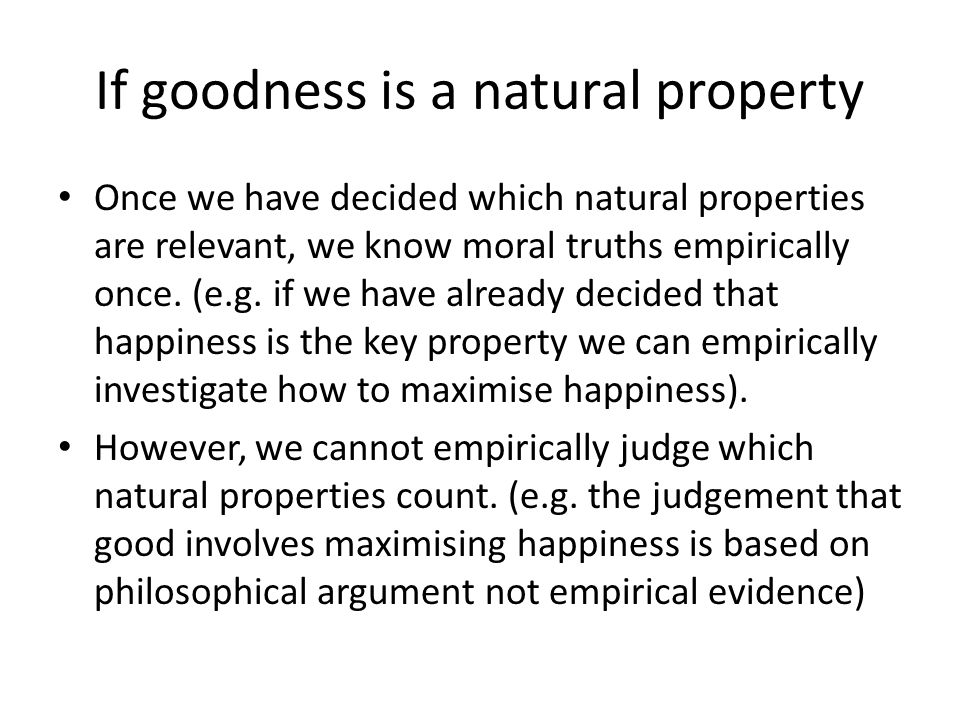 If goodness is a natural property Once we have decided which natural properties are relevant, we know moral truths empirically once.