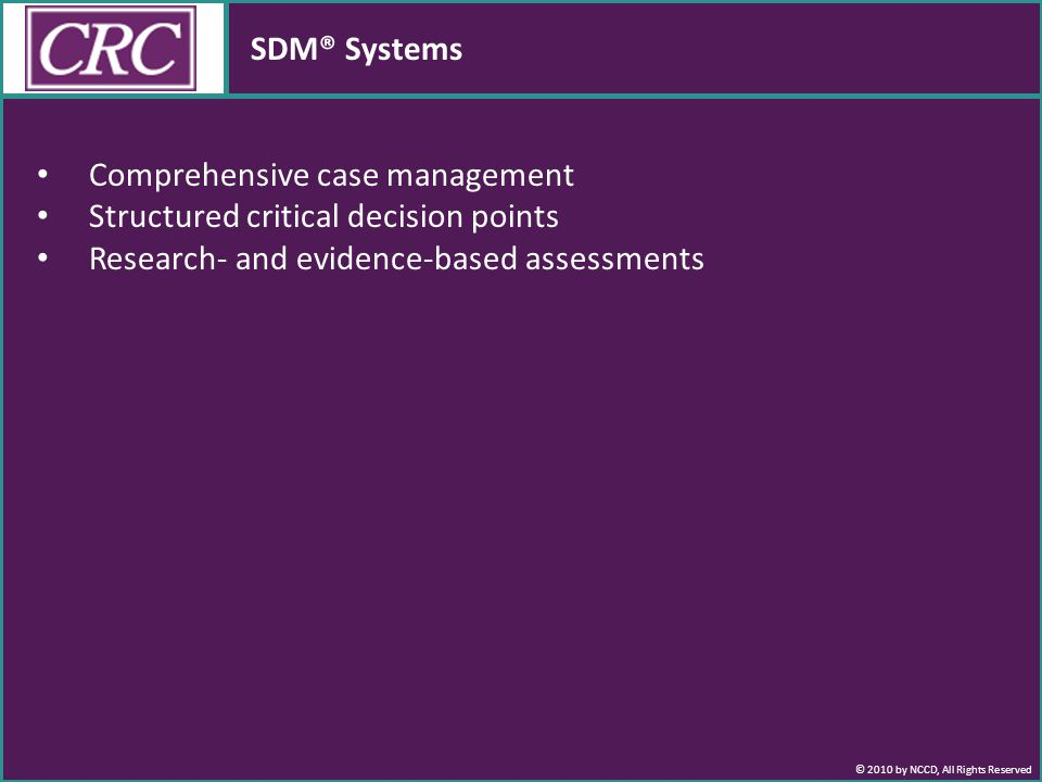 © 2010 by NCCD, All Rights Reserved SDM® Systems Comprehensive case management Structured critical decision points Research- and evidence-based assessments