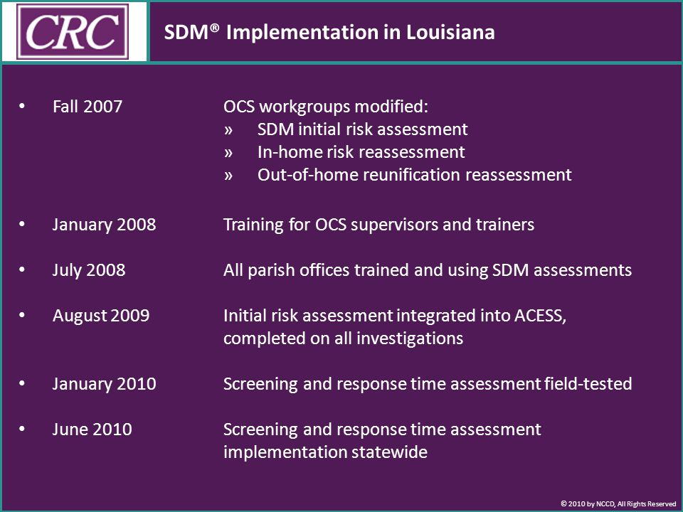 © 2010 by NCCD, All Rights Reserved SDM® Implementation in Louisiana Fall 2007 OCS workgroups modified: »SDM initial risk assessment »In-home risk reassessment »Out-of-home reunification reassessment January 2008 Training for OCS supervisors and trainers July 2008All parish offices trained and using SDM assessments August 2009Initial risk assessment integrated into ACESS, completed on all investigations January 2010 Screening and response time assessment field-tested June 2010Screening and response time assessment implementation statewide