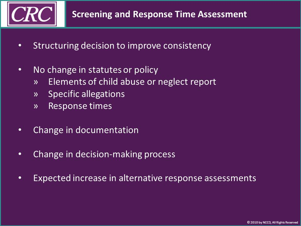 © 2010 by NCCD, All Rights Reserved Screening and Response Time Assessment Structuring decision to improve consistency No change in statutes or policy »Elements of child abuse or neglect report »Specific allegations »Response times Change in documentation Change in decision-making process Expected increase in alternative response assessments