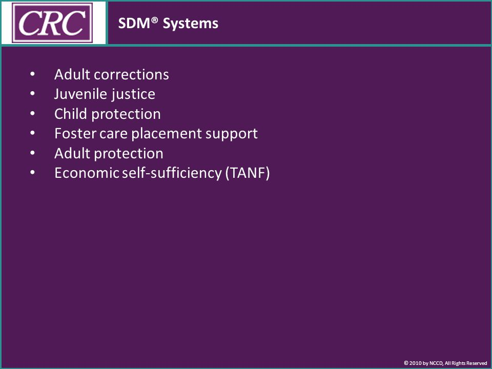 © 2010 by NCCD, All Rights Reserved SDM® Systems Adult corrections Juvenile justice Child protection Foster care placement support Adult protection Economic self-sufficiency (TANF)
