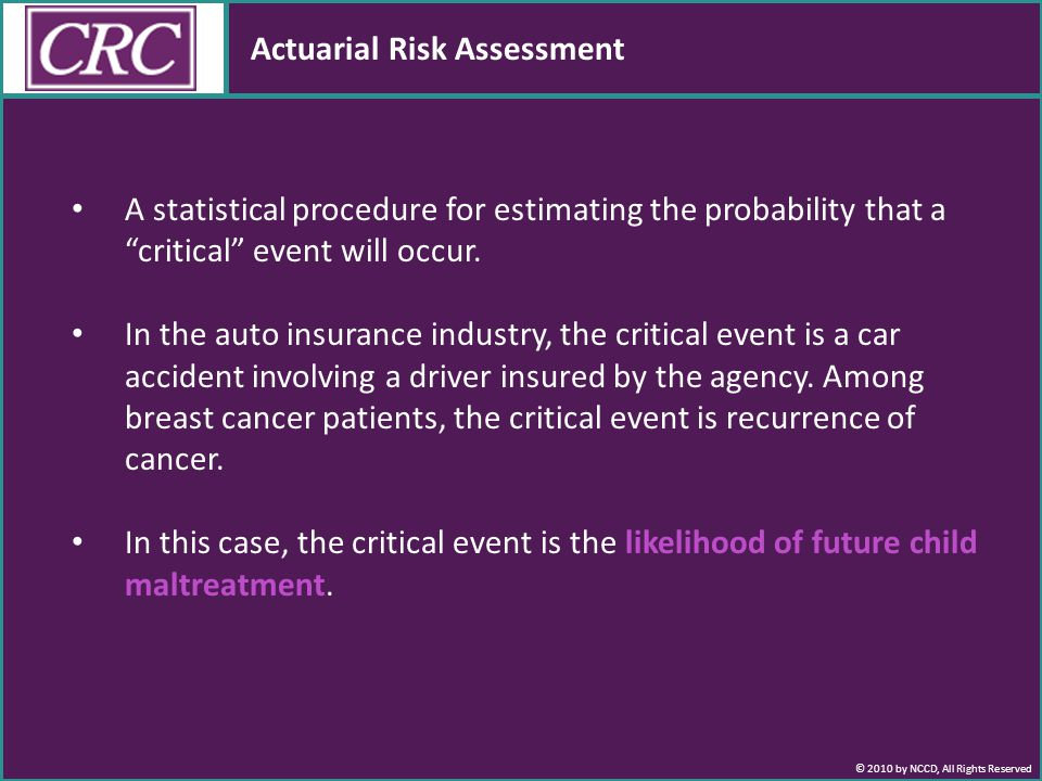 © 2010 by NCCD, All Rights Reserved Actuarial Risk Assessment A statistical procedure for estimating the probability that a critical event will occur.
