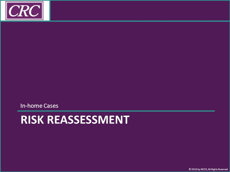© 2010 by NCCD, All Rights Reserved In-home Cases RISK REASSESSMENT