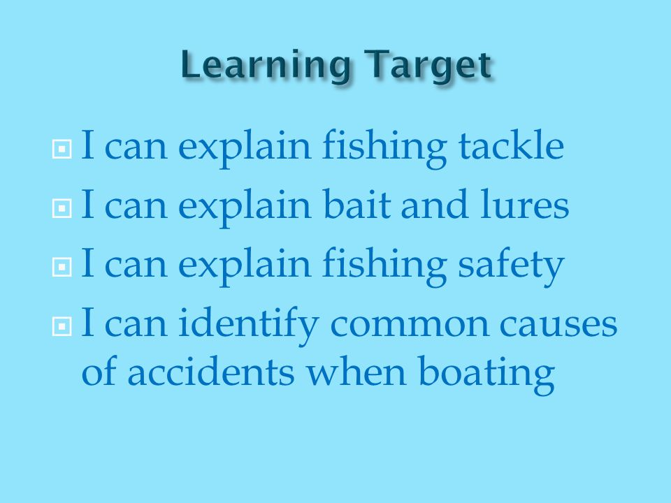  I can explain fishing tackle  I can explain bait and lures  I can explain fishing safety  I can identify common causes of accidents when boating