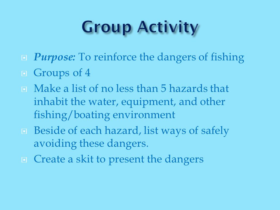  Purpose: To reinforce the dangers of fishing  Groups of 4  Make a list of no less than 5 hazards that inhabit the water, equipment, and other fishing/boating environment  Beside of each hazard, list ways of safely avoiding these dangers.