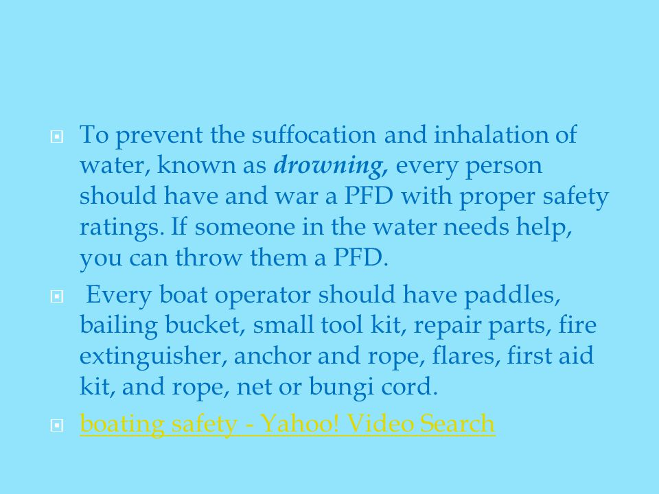  To prevent the suffocation and inhalation of water, known as drowning, every person should have and war a PFD with proper safety ratings.