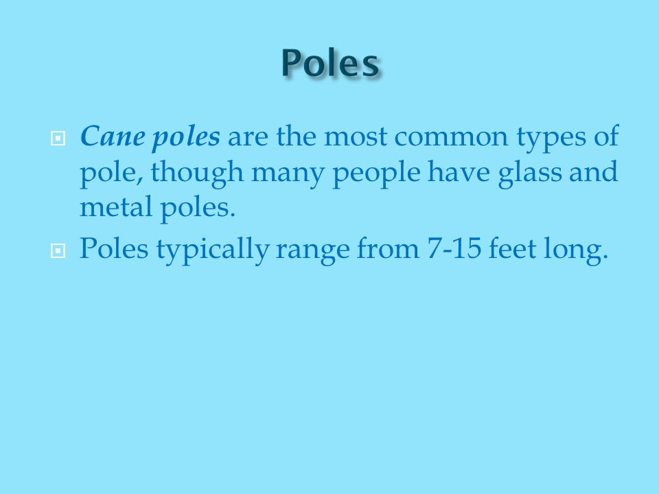  Cane poles are the most common types of pole, though many people have glass and metal poles.