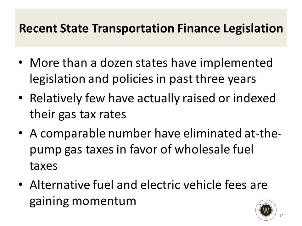 Recent State Transportation Finance Legislation More than a dozen states have implemented legislation and policies in past three years Relatively few have actually raised or indexed their gas tax rates A comparable number have eliminated at-the- pump gas taxes in favor of wholesale fuel taxes Alternative fuel and electric vehicle fees are gaining momentum 11