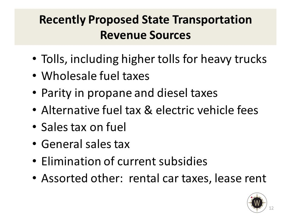 Recently Proposed State Transportation Revenue Sources Tolls, including higher tolls for heavy trucks Wholesale fuel taxes Parity in propane and diesel taxes Alternative fuel tax & electric vehicle fees Sales tax on fuel General sales tax Elimination of current subsidies Assorted other: rental car taxes, lease rent 12