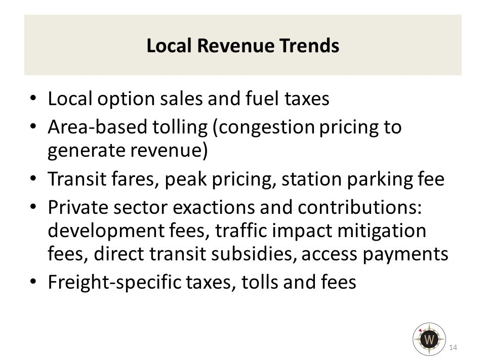 Local Revenue Trends Local option sales and fuel taxes Area-based tolling (congestion pricing to generate revenue) Transit fares, peak pricing, station parking fee Private sector exactions and contributions: development fees, traffic impact mitigation fees, direct transit subsidies, access payments Freight-specific taxes, tolls and fees 14