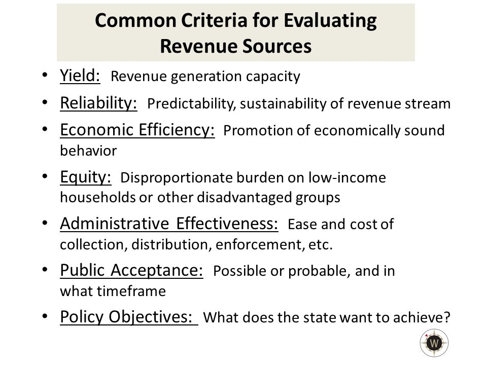 Common Criteria for Evaluating Revenue Sources Yield: Revenue generation capacity Reliability: Predictability, sustainability of revenue stream Economic Efficiency: Promotion of economically sound behavior Equity: Disproportionate burden on low-income households or other disadvantaged groups Administrative Effectiveness: Ease and cost of collection, distribution, enforcement, etc.
