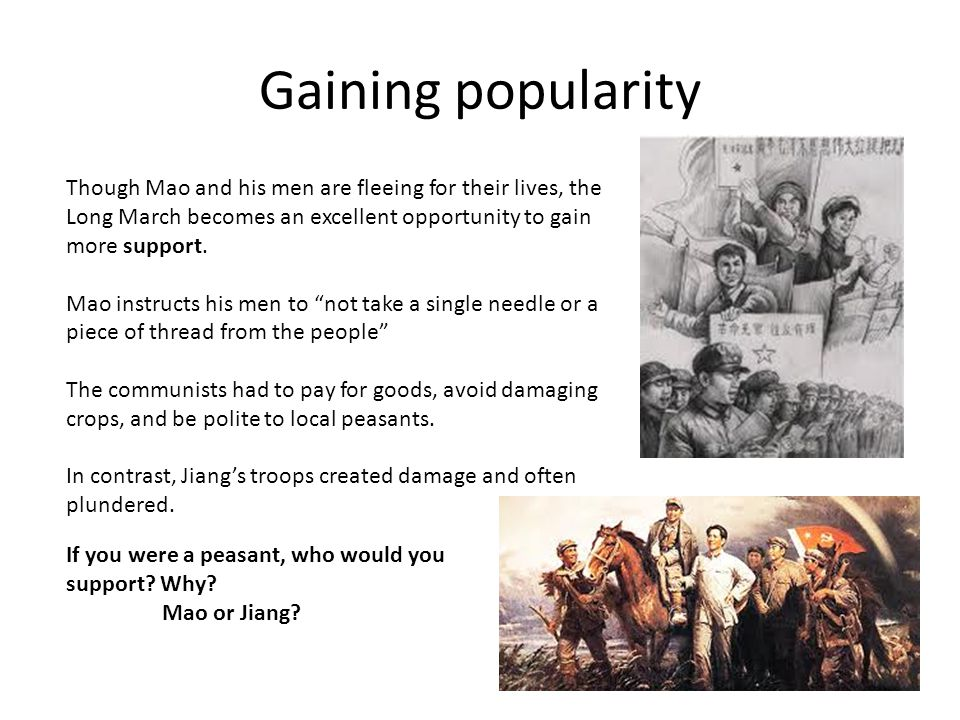 Gaining popularity Though Mao and his men are fleeing for their lives, the Long March becomes an excellent opportunity to gain more support. Mao instr