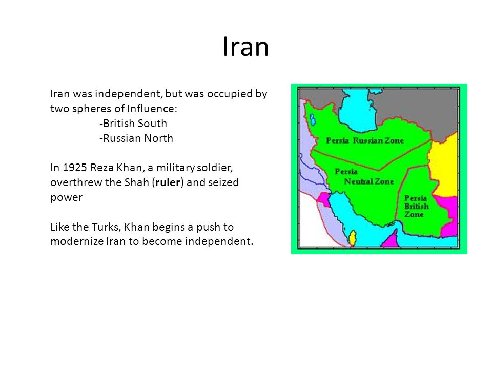 Iran Iran was independent, but was occupied by two spheres of Influence: -British South -Russian North In 1925 Reza Khan, a military soldier, overthre