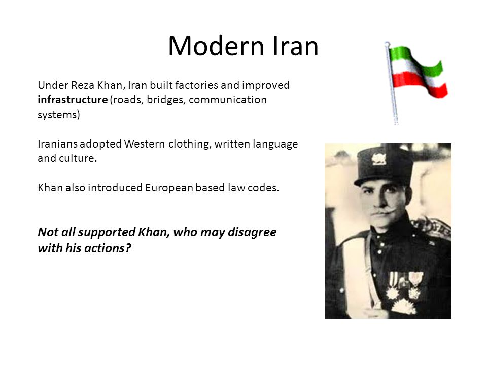 Modern Iran Under Reza Khan, Iran built factories and improved infrastructure (roads, bridges, communication systems) Iranians adopted Western clothin