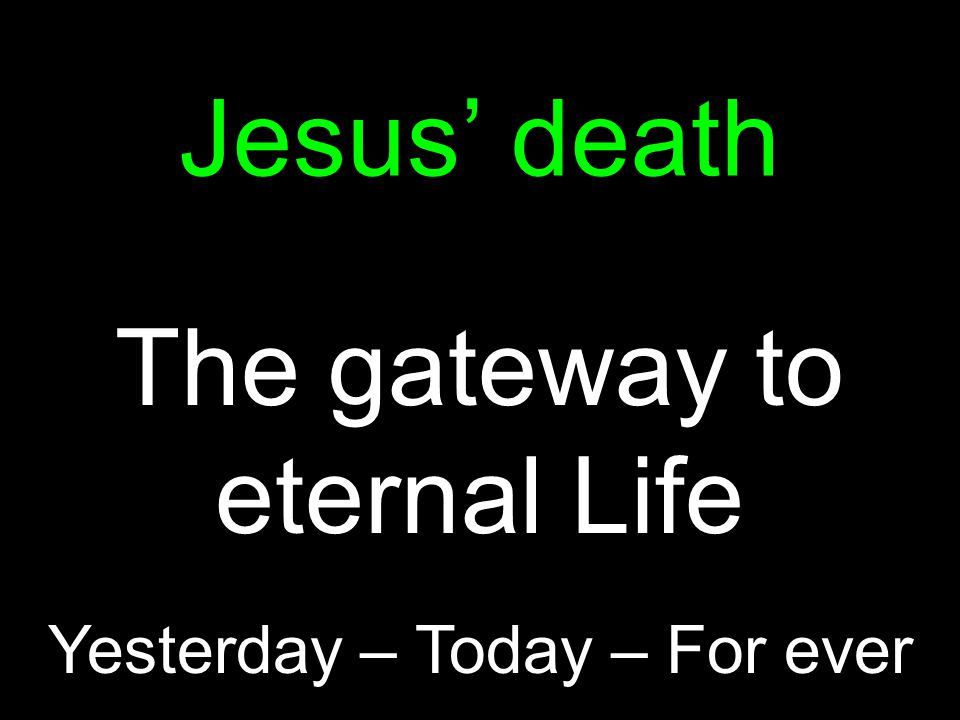 Jesus' death The gateway to eternal Life Yesterday – Today – For ever