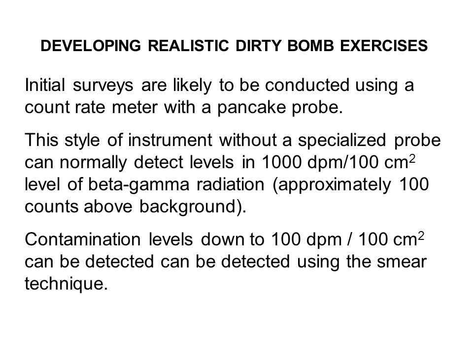 DEVELOPING REALISTIC DIRTY BOMB EXERCISES Initial surveys are likely to be conducted using a count rate meter with a pancake probe.