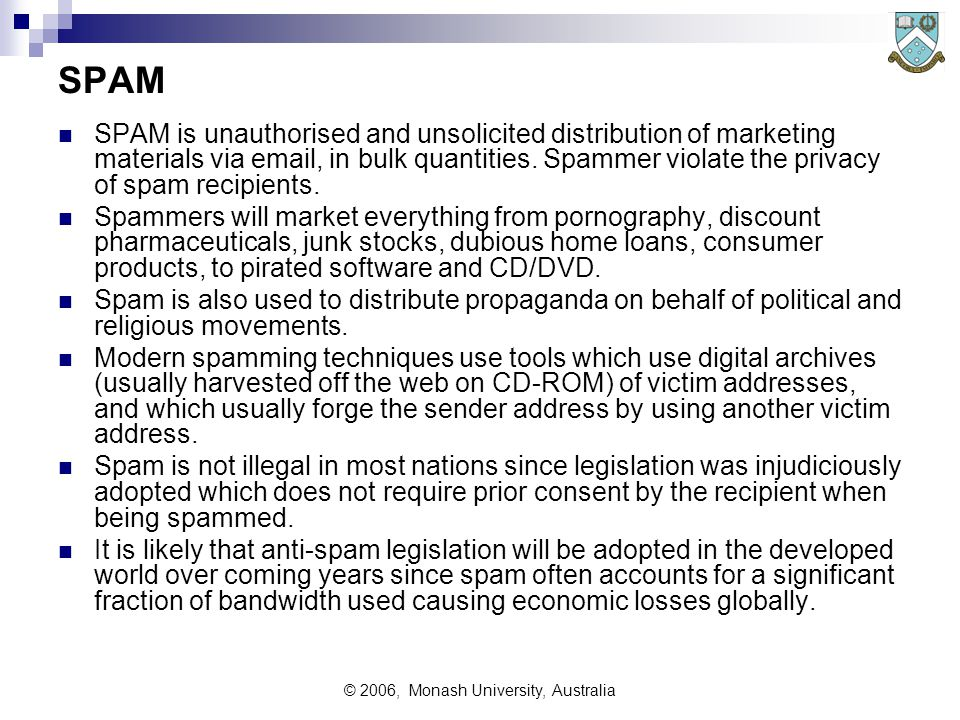 © 2006, Monash University, Australia SPAM SPAM is unauthorised and unsolicited distribution of marketing materials via email, in bulk quantities.