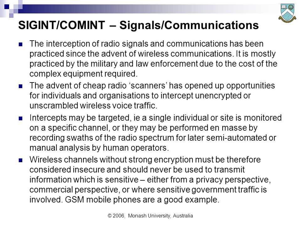 © 2006, Monash University, Australia SIGINT/COMINT – Signals/Communications The interception of radio signals and communications has been practiced since the advent of wireless communications.