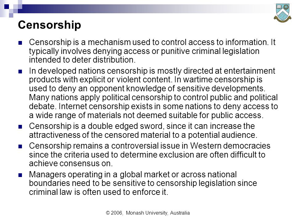 © 2006, Monash University, Australia Censorship Censorship is a mechanism used to control access to information.