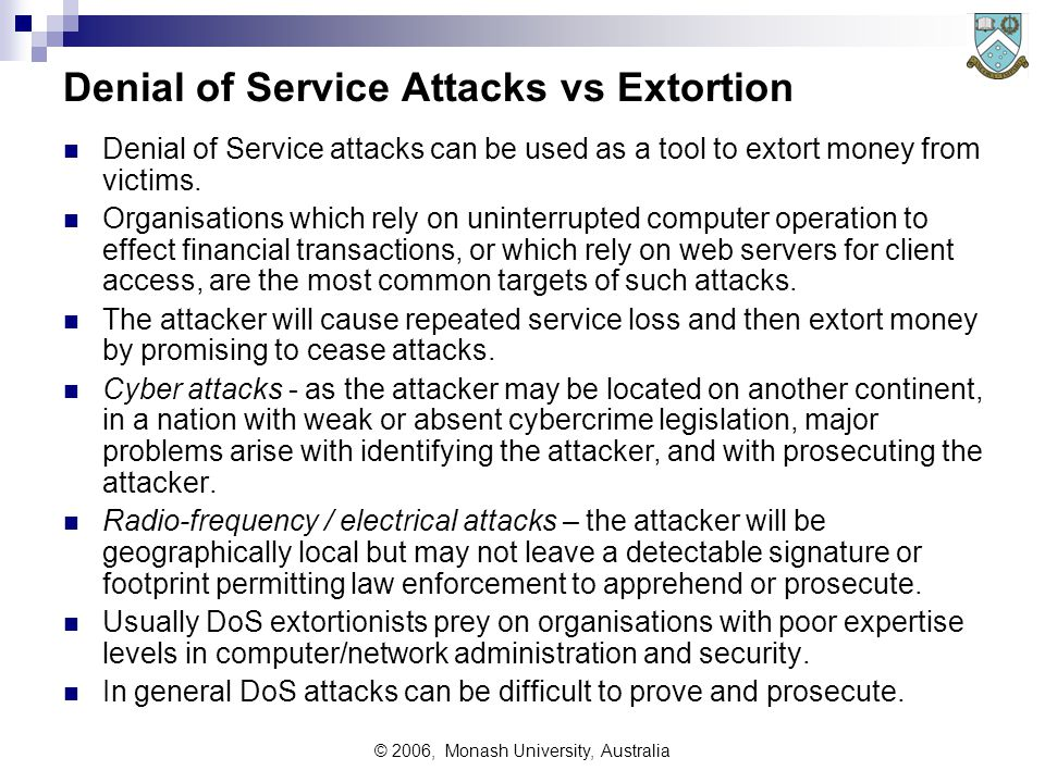 © 2006, Monash University, Australia Denial of Service Attacks vs Extortion Denial of Service attacks can be used as a tool to extort money from victims.