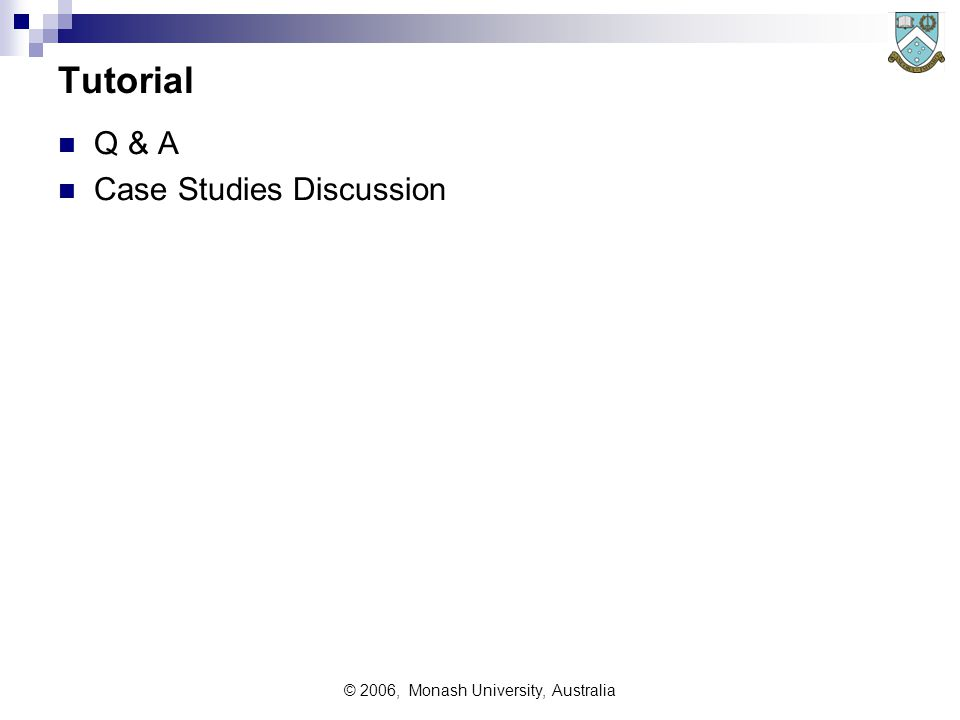 © 2006, Monash University, Australia Tutorial Q & A Case Studies Discussion