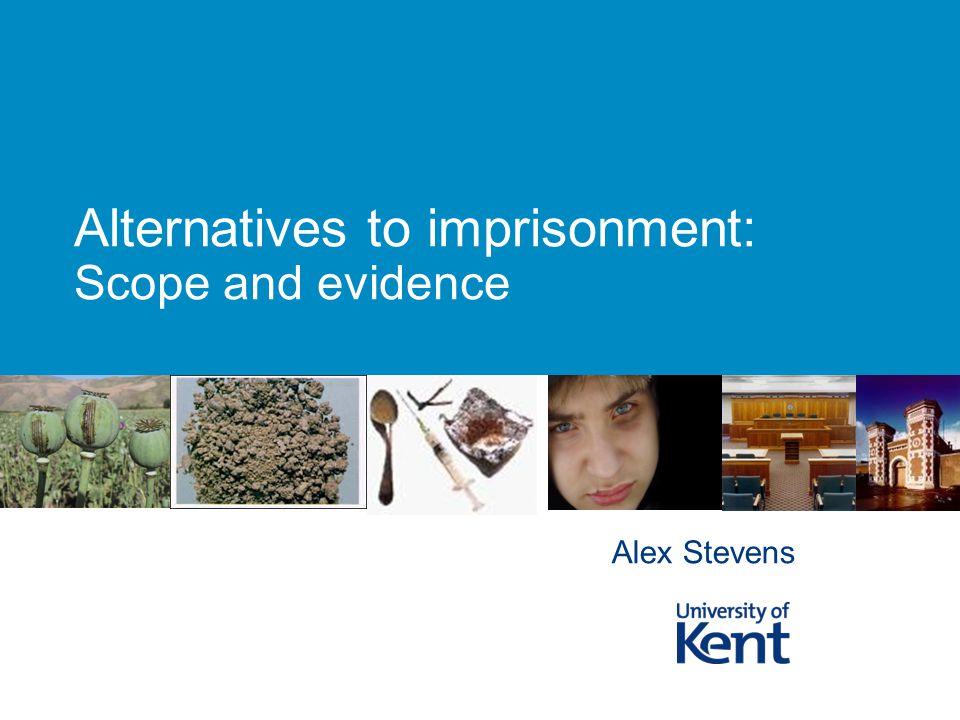 Alternatives to imprisonment: Scope and evidence Alex Stevens