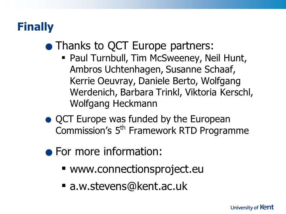Finally Thanks to QCT Europe partners:  Paul Turnbull, Tim McSweeney, Neil Hunt, Ambros Uchtenhagen, Susanne Schaaf, Kerrie Oeuvray, Daniele Berto, Wolfgang Werdenich, Barbara Trinkl, Viktoria Kerschl, Wolfgang Heckmann QCT Europe was funded by the European Commission's 5 th Framework RTD Programme For more information:  www.connectionsproject.eu  a.w.stevens@kent.ac.uk