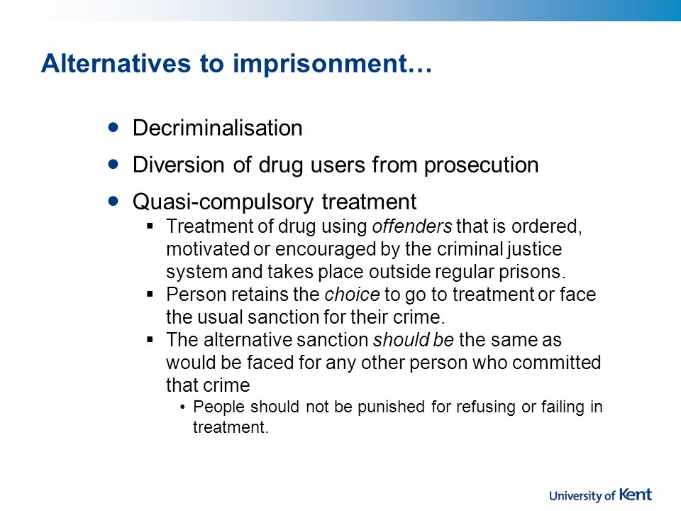 Alternatives to imprisonment… Decriminalisation Diversion of drug users from prosecution Quasi-compulsory treatment  Treatment of drug using offenders that is ordered, motivated or encouraged by the criminal justice system and takes place outside regular prisons.