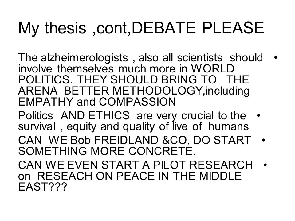 My thesis,cont,DEBATE PLEASE The alzheimerologists, also all scientists should involve themselves much more in WORLD POLITICS.