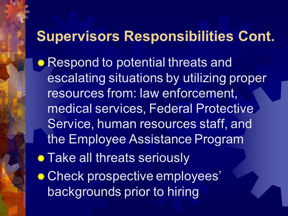 Supervisors Responsibilities Cont.  Respond to potential threats and escalating situations by utilizing proper resources from: law enforcement, medic