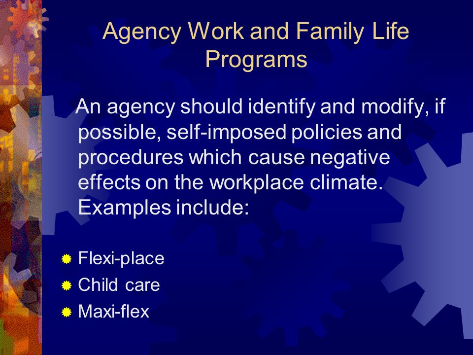 Agency Work and Family Life Programs An agency should identify and modify, if possible, self-imposed policies and procedures which cause negative effe