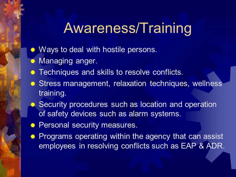 Awareness/Training  Ways to deal with hostile persons.  Managing anger.  Techniques and skills to resolve conflicts.  Stress management, relaxatio