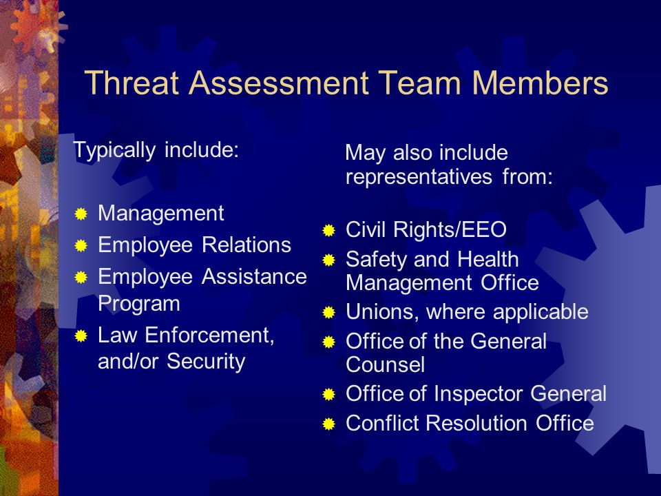 Threat Assessment Team Members Typically include:  Management  Employee Relations  Employee Assistance Program  Law Enforcement, and/or Security M