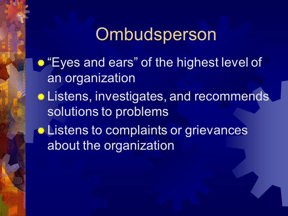"Ombudsperson  ""Eyes and ears"" of the highest level of an organization  Listens, investigates, and recommends solutions to problems  Listens to comp"