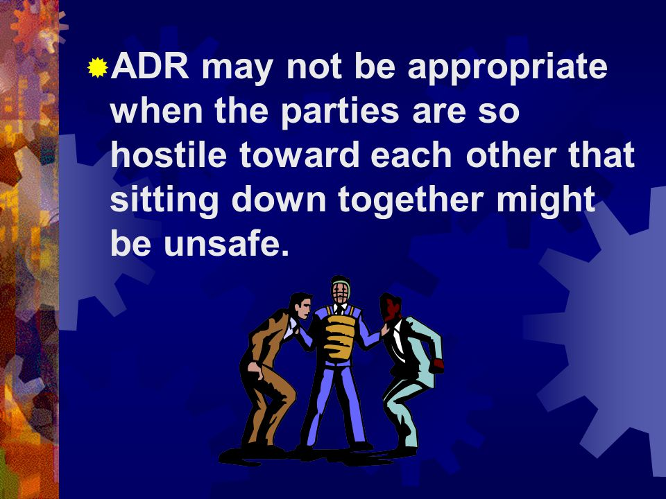  ADR may not be appropriate when the parties are so hostile toward each other that sitting down together might be unsafe.