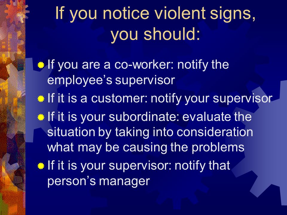 If you notice violent signs, you should:  If you are a co-worker: notify the employee's supervisor  If it is a customer: notify your supervisor  If