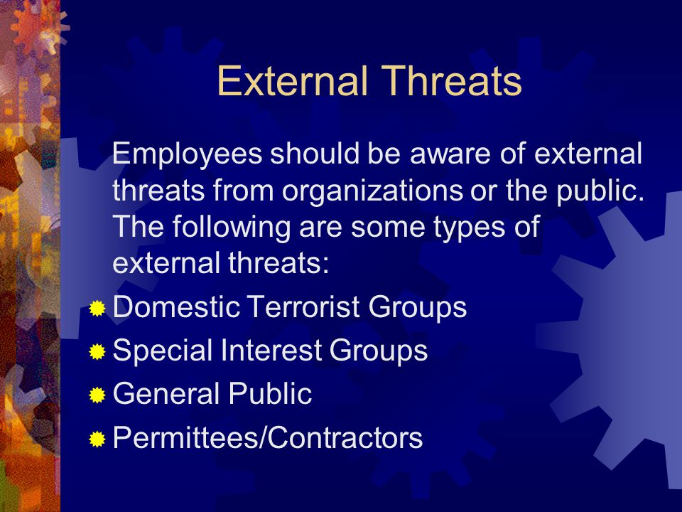 External Threats Employees should be aware of external threats from organizations or the public. The following are some types of external threats:  D