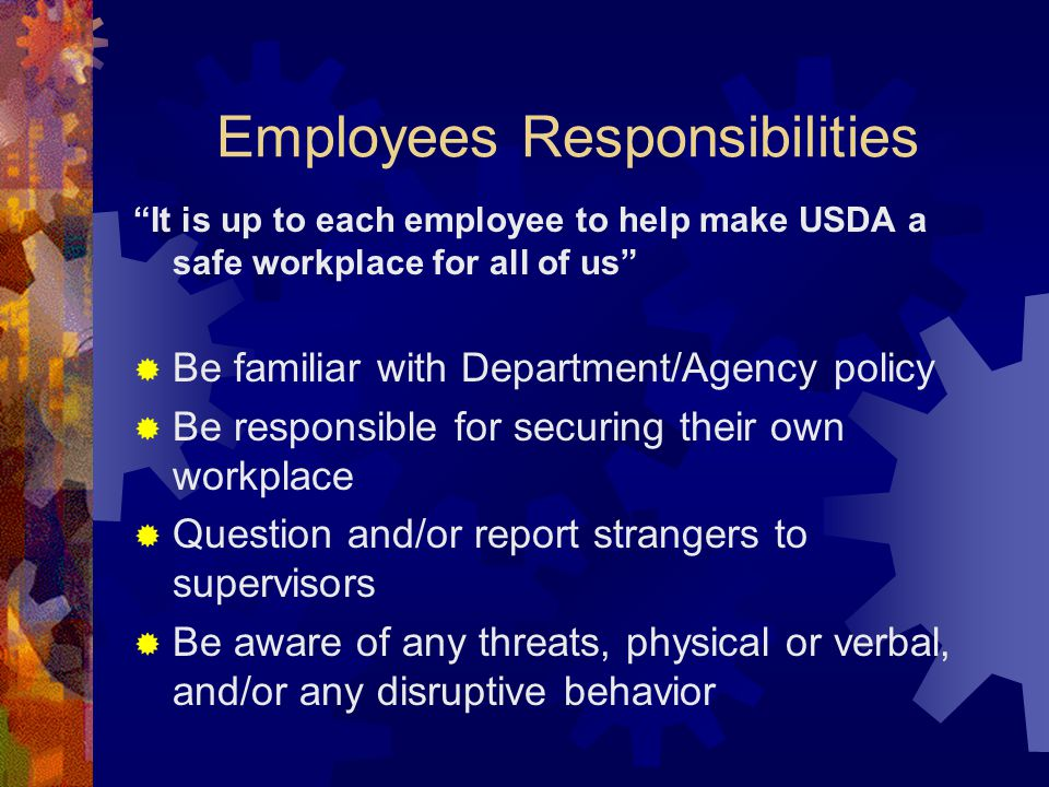 "Employees Responsibilities ""It is up to each employee to help make USDA a safe workplace for all of us""  Be familiar with Department/Agency policy "