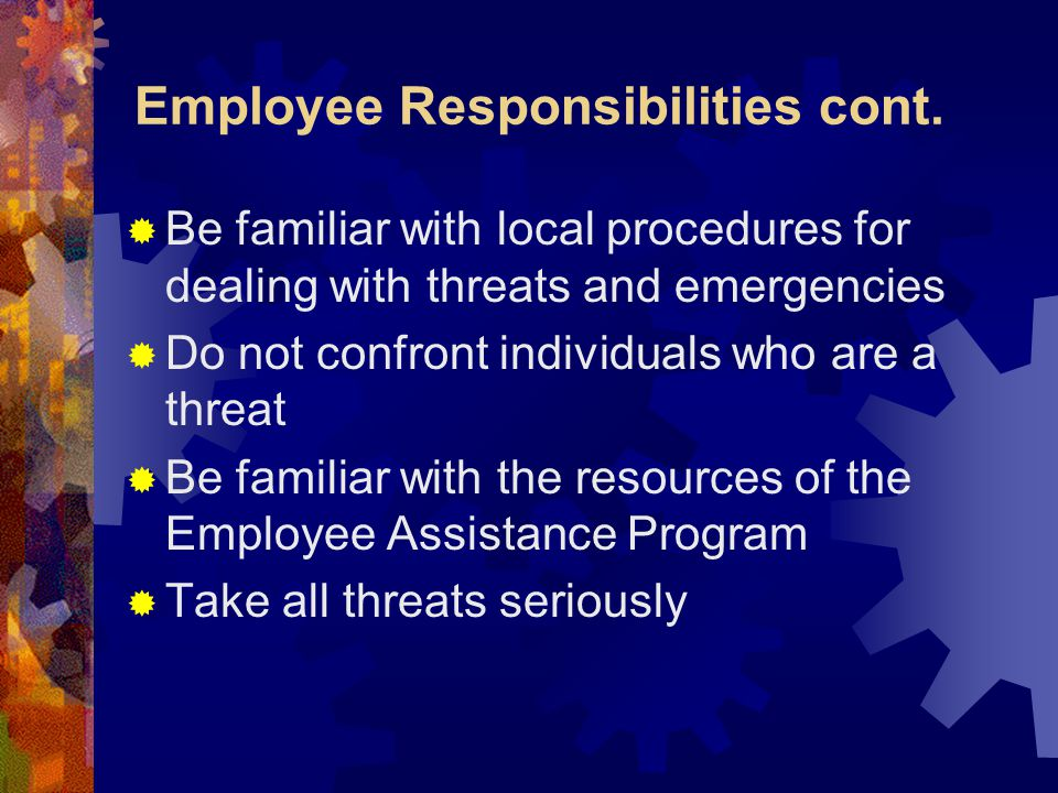 Employee Responsibilities cont.  Be familiar with local procedures for dealing with threats and emergencies  Do not confront individuals who are a t