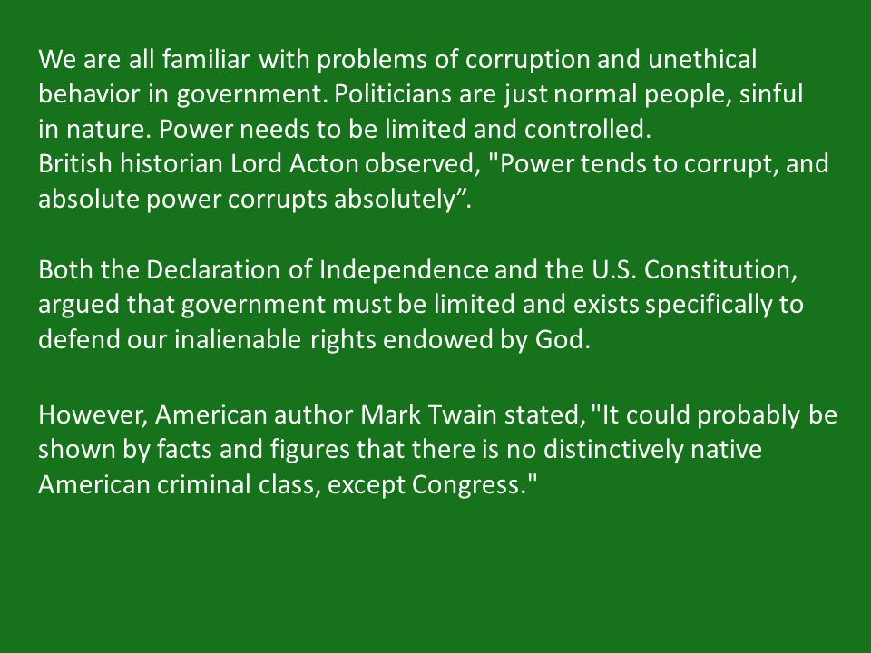 However, American author Mark Twain stated, It could probably be shown by facts and figures that there is no distinctively native American criminal class, except Congress. We are all familiar with problems of corruption and unethical behavior in government.