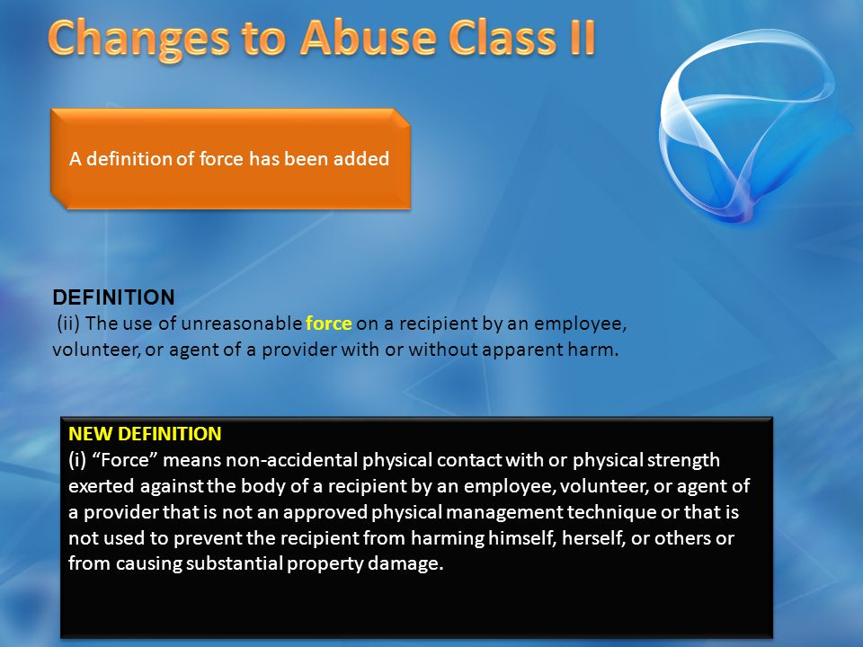 CHANGED DEFINITION (y) Unreasonable force means physical management or force that is applied by an employee, volunteer, or agent of a provider to a recipient where there is no immediate risk of physical harm to staff or other recipients and no immediate risk of significant property damage imminent risk of significant injury to the recipient, staff or others and or that is any of the following: (i) Not in compliance with approved behavior management techniques.