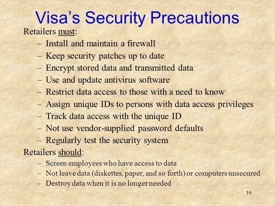 16 Visa's Security Precautions Retailers must: –Install and maintain a firewall –Keep security patches up to date –Encrypt stored data and transmitted