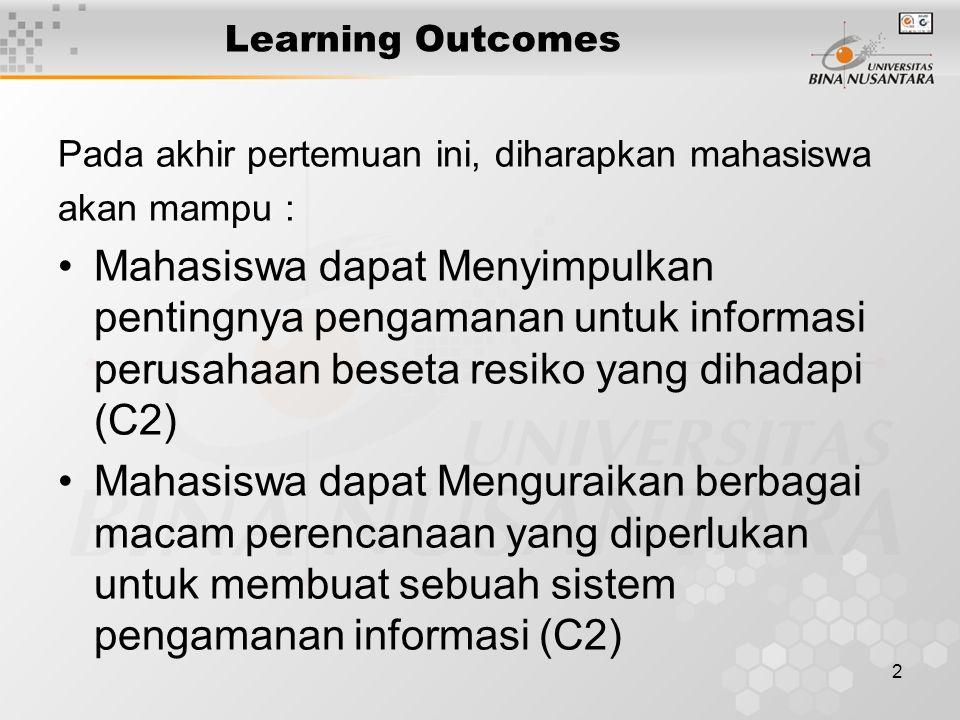 2 Learning Outcomes Pada akhir pertemuan ini, diharapkan mahasiswa akan mampu : Mahasiswa dapat Menyimpulkan pentingnya pengamanan untuk informasi perusahaan beseta resiko yang dihadapi (C2) Mahasiswa dapat Menguraikan berbagai macam perencanaan yang diperlukan untuk membuat sebuah sistem pengamanan informasi (C2)