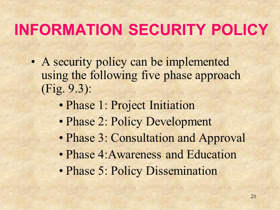 20 INFORMATION SECURITY POLICY A security policy can be implemented using the following five phase approach (Fig. 9.3): Phase 1: Project Initiation Ph