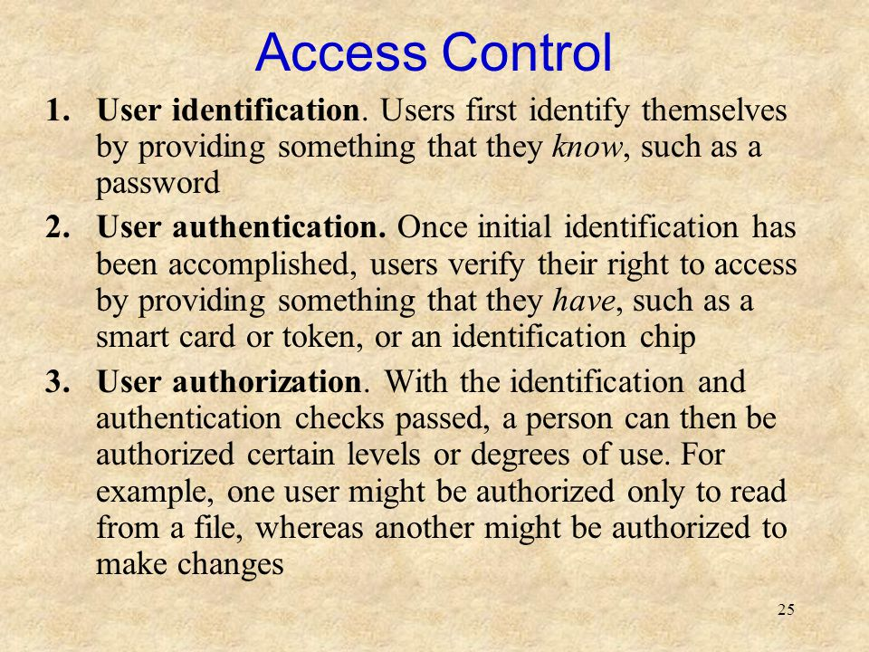 25 Access Control 1.User identification. Users first identify themselves by providing something that they know, such as a password 2.User authenticati