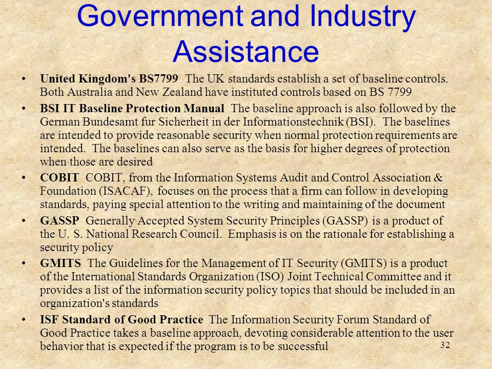 32 Government and Industry Assistance United Kingdom's BS7799 The UK standards establish a set of baseline controls. Both Australia and New Zealand ha