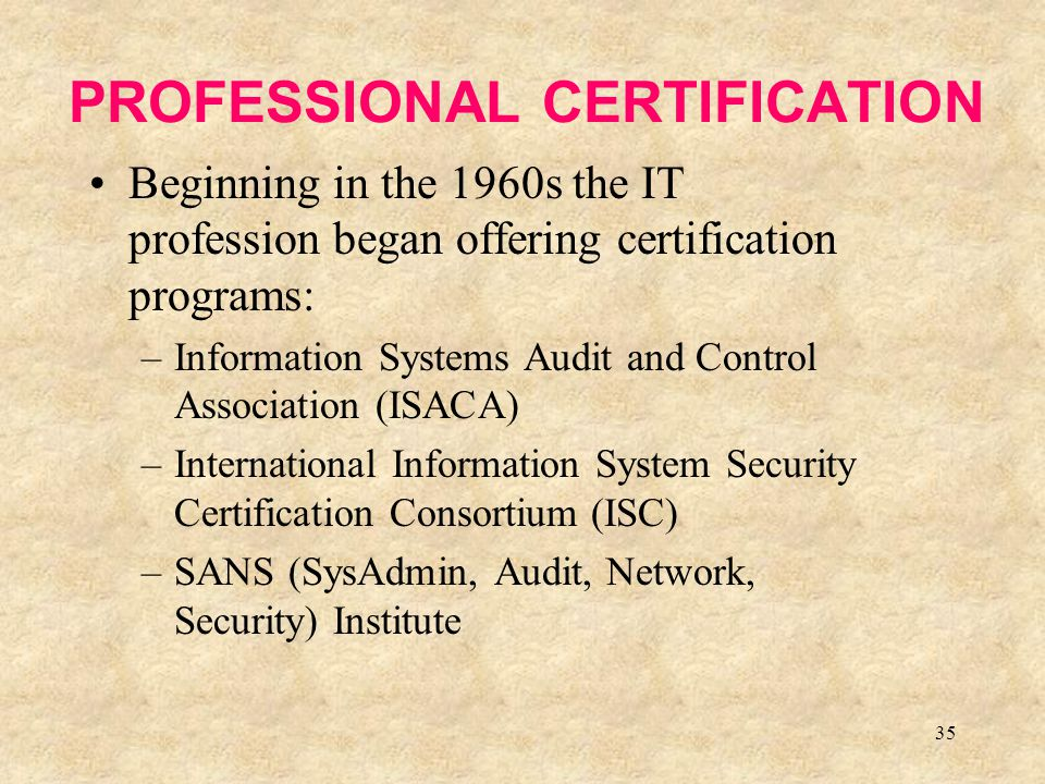 35 PROFESSIONAL CERTIFICATION Beginning in the 1960s the IT profession began offering certification programs: –Information Systems Audit and Control A